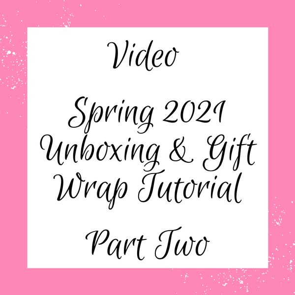 Video: Spring 2021 Unboxing & Gift Wrap Tutorial, Part 2