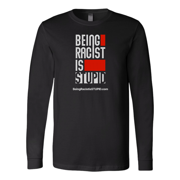 Being Racist is Stupid - Long Sleeve Shirt