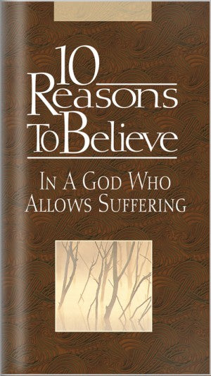 10 Reasons to Believe In A God Who Allows Suffering (Brochure)