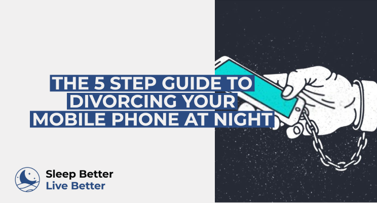 THE 5 STEP GUIDE TO DIVORCING YOUR MOBILE PHONE AT NIGHT