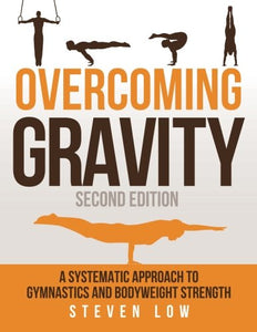 Overcoming Gravity: A Systematic Approach to Gymnastics and Bodyweight Strength (Second Edition): Low, Steven: Amazon.com.au: Books