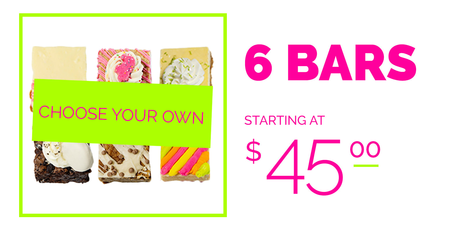 Choose your own, 6 bars starting at $45