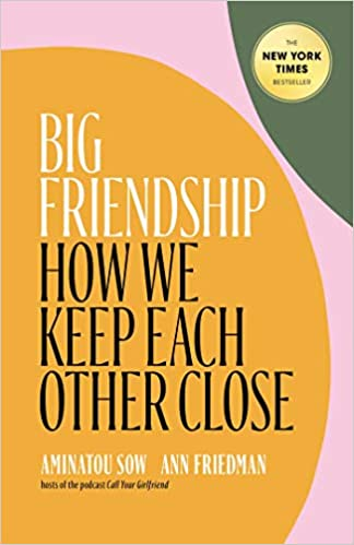 Big Friendship: How We Keep Each Other Close by Aminatou Sow & Ann Friedman