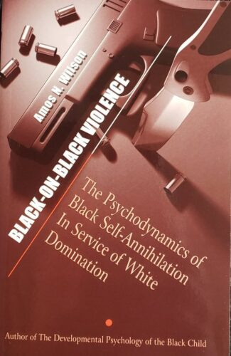 Black-On-Black Violence: The Psychodynamics of Black Self-Annihilation in Service of White Domination by Amos N. Wilson