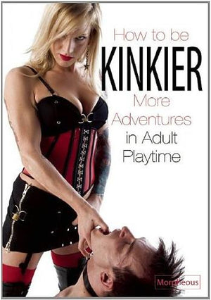 How To Be Kinkier: More Adventures in Adult Playtime, by Morpheous Books & Games > Instructional Books Frisky Business Boutique