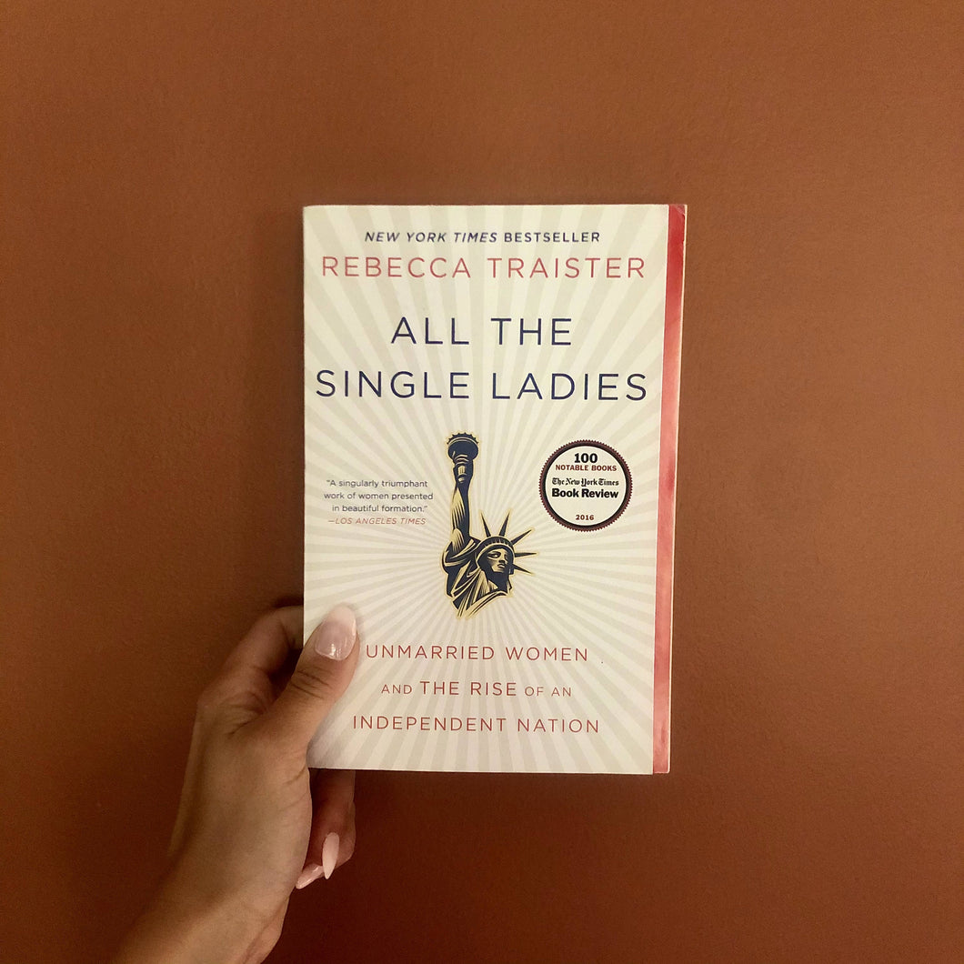 All the Single Ladies: Unmarried Women & the Rise of an Independent Nation by Rebecca Traister