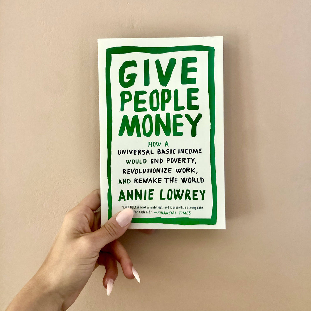 Give People Money: How a Universal Basic Income Would End Poverty, Revolutionize Work & Remake the World by Annie Lowrey