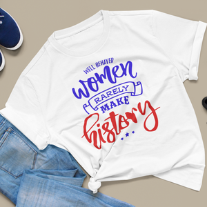 Women's Fit Well Behaved Women RARELY Make History Tee