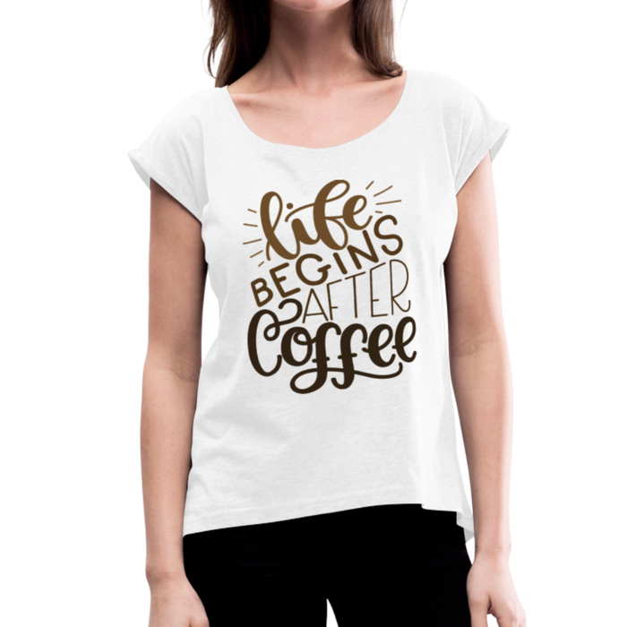 Women's Roll Cuff Life Begins After Coffee T-Shirt