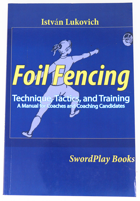 Foil Fencing: Technique, Tactics, &Training by István Lukovich