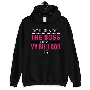 You're Not The Boss Of Me My Bulldog Is Unisex Hoodie