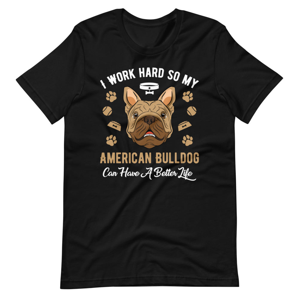 I Work Hard So My American Bulldog Can Have A Better Life Tee