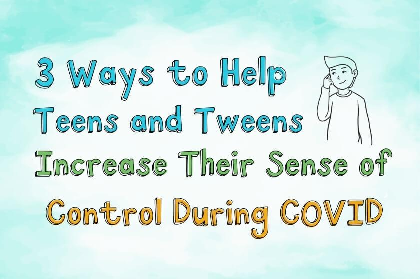 3 Ways to Help Teens and Tweens Increase Their Sense of Control During COVID