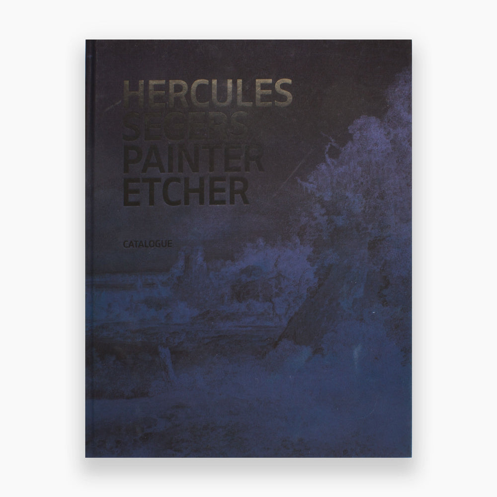 Hercules Segers: Painter, Etcher A Catalogue Raisonne