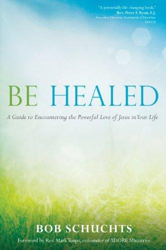 Be Healed: A Guide to Encountering the Powerful Love of Jesus in Your Life by Bob Shuchts, Paperback - MGworld