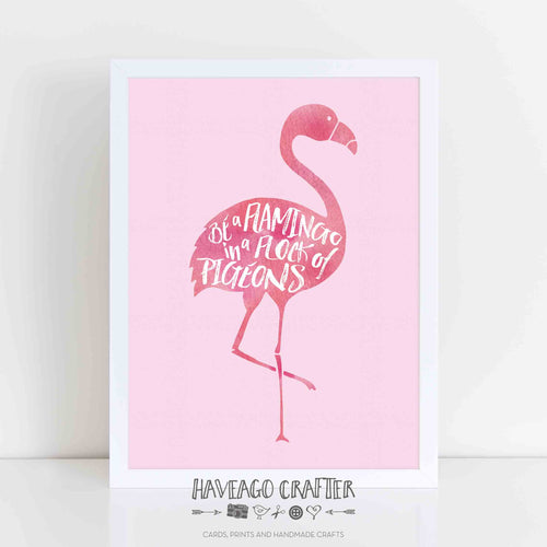 Be a flamingo in a flock of pigeons inspirational quote print. - Haveago Crafter