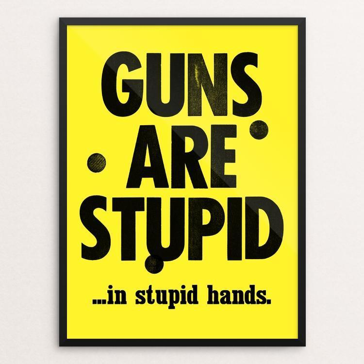 Guns Are Stupid Poster By Mister Furious Creative Action Network