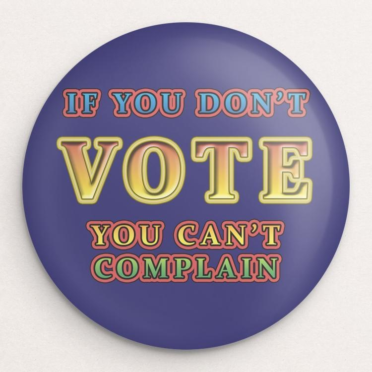 If You Don't Vote, You Can' Complain Button by Anthony Iacuzzi Single Buttons Vote!