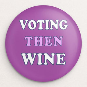 Voting Then Wine Button by Holly Savas Single Buttons Vote!