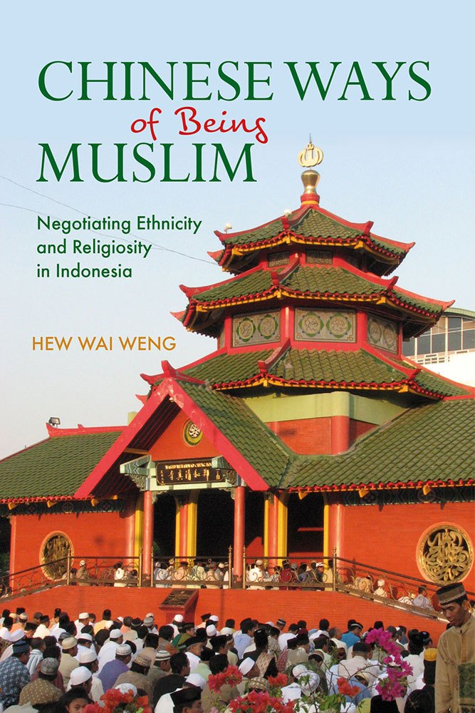 Chinese Ways of Being Muslim: Negotiating Ethnicity and Religiosity in Indonesia