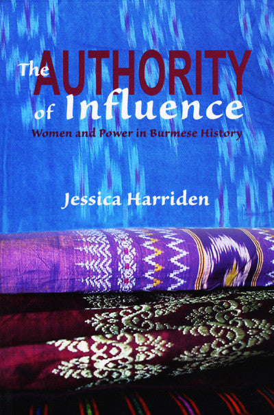 Authority of Influence, The: Women and Power in Burmese History