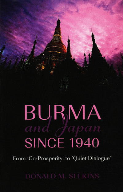 Burma and Japan Since 1940: From 'Co-Prosperity' to 'Quiet Dialogue'