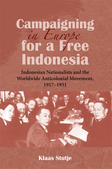 Campaigning in Europe for a Free Indonesia: Indonesian Nationalists and the Worldwide Anticolonial Movement, 1917–1931