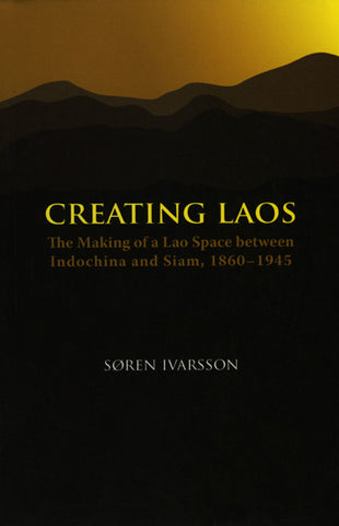 Creating Laos: The Making of a Lao Space between Indochina and Siam, 1860–1945