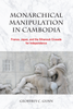 Monarchical Manipulation in Cambodia: France, Japan, and the Sihanouk Crusade for Independence
