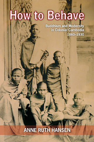 How to Behave: Buddhism & Modernity in Colonial Cambodia