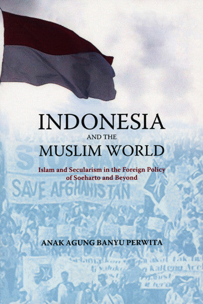Indonesia and the Muslim World: Islam and Secularism in the Foreign Policy of Soeharto and Beyond
