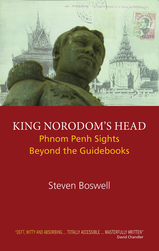 King Norodom's Head: Phnom Penh Sights Beyond the Guidebooks