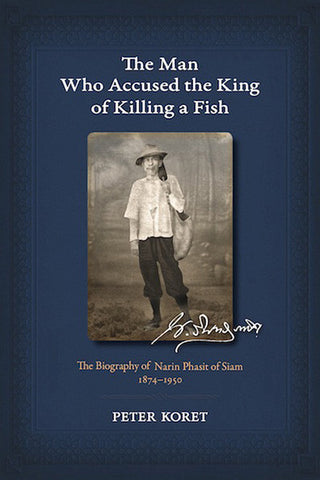 Man Who Accused the King of Killing a Fish, The: The Biography of Narin Phasit of Siam, 1874-1950