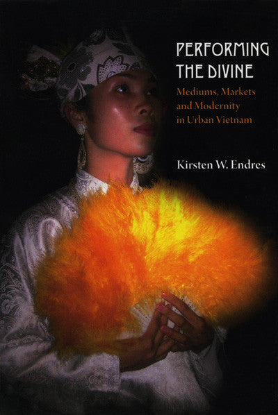Performing the Divine: Mediums, Markets and Modernity in Urban Vietnam