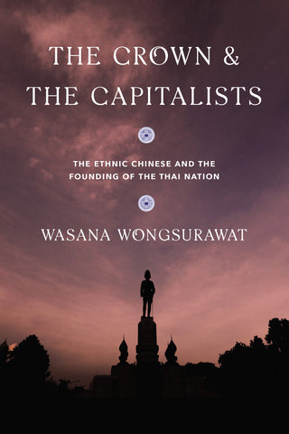 Crown & the Capitalists, The: The Ethnic Chinese and the Founding of the Thai Nation