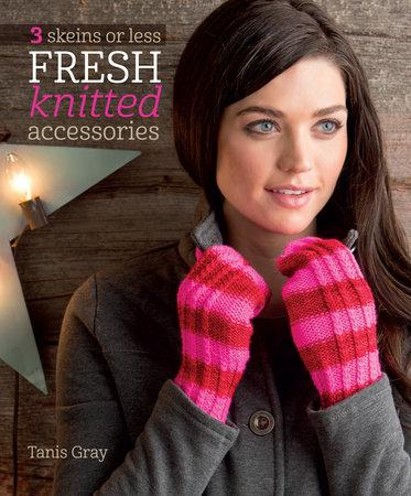 3 Skeins of Less: Fresh Knitted Accessories by Tanis Gray