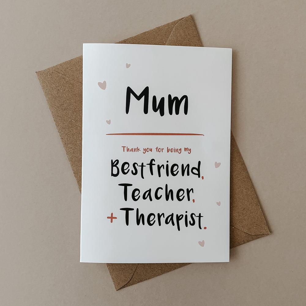 Mum, Thank You For Being My Best Friend, Teacher + Therapist - Mother's Day Card