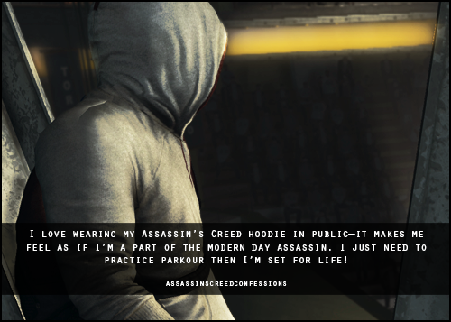 I love wearing my Assassin's Creed hoodie in public—it makes me feel as if I'm a part of the modern day Assassin. I just need to practice parkour then I'm set for life!