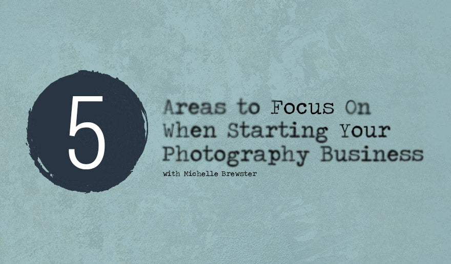 5 Areas to Focus on When Starting Your Photography Business
