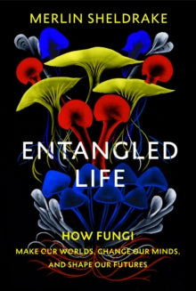 Entangled Life -  How Fungi Make Our Worlds, Change Our Minds And Shape Our Futures