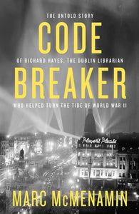 Code-Breaker : The untold story of Richard Hayes, the Dublin librarian who helped turn the tide of WWII