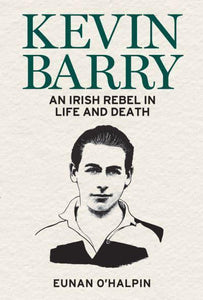 Kevin Barry: An Irish Rebel in Life & Death