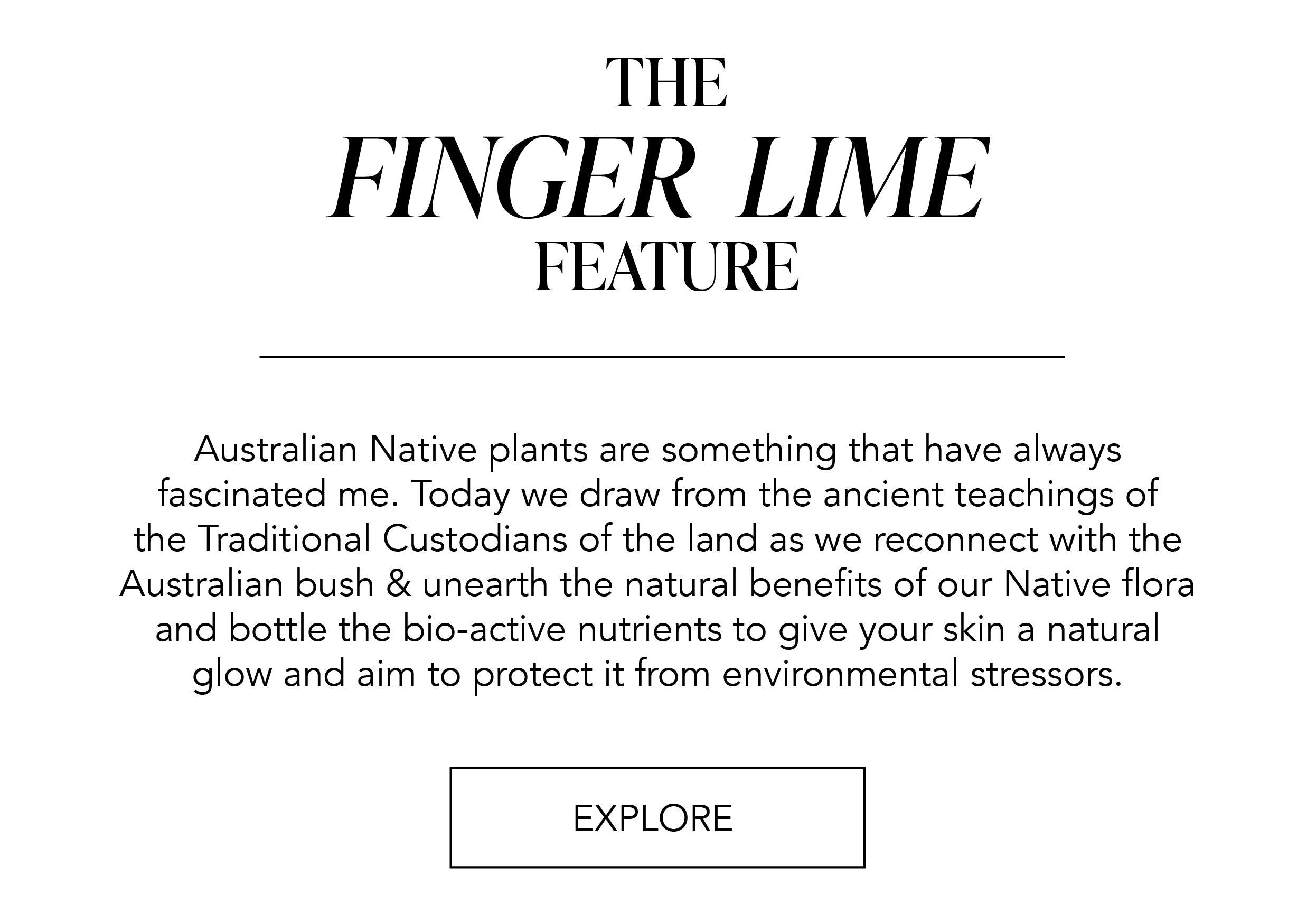 The Finger Lime Feature: Australian Native plants are something that have always fascinated me. Today we draw from the ancient teachings of the Traditional Custodians of the land as we reconnect with the Australian bush & unearth the natural benefits of our Native flora and bottle the bio-active nutrients to give your skin a natural glow and aim to protect it from environmental stressors.