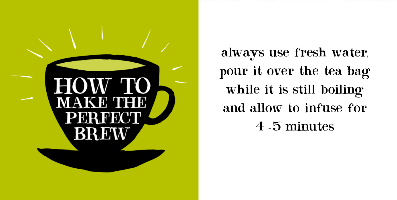 How to make the perfect brew. Always use fresh water. Pour it over the tea bag while it is still boiling and allow to infuse for 4-5 minutes.