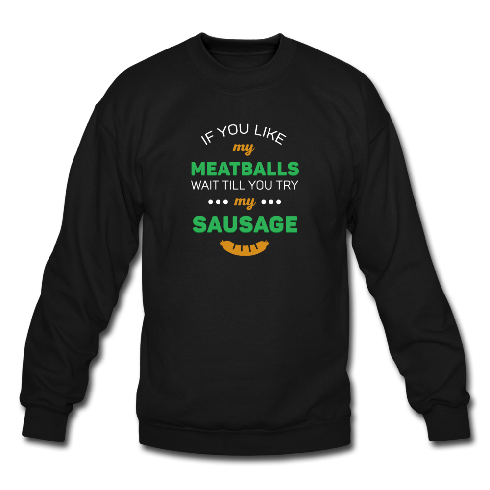 If you like my meatballs wait till you try my sausage Crewneck Sweatshirt - black