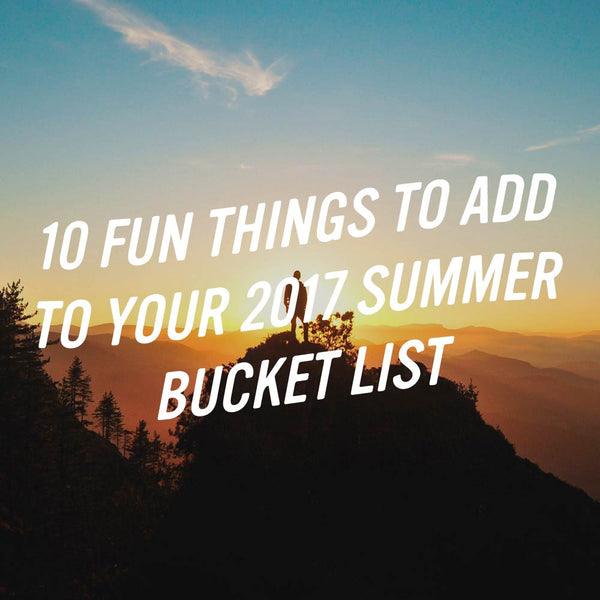 10 Fun Things To Add To 2017 Summer Bucket List