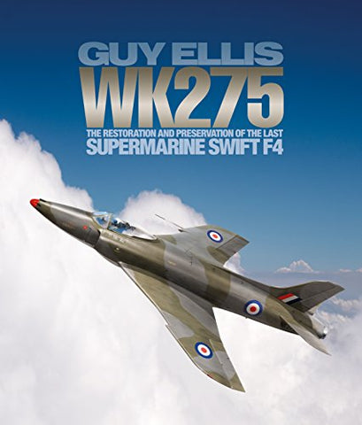 Wk275: The Restoration and Preservation of the Last Supermarine Swift F4