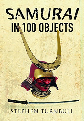 The Samurai in 100 Objects: The Fascinating World of the Samurai as Seen Through Arms and Armour, Places and Images