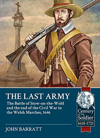 The Last Army: The Battle of Stow-on-the-Wold and the end of the Civil War in the Welsh Marches 1646 (Century of the Soldier)