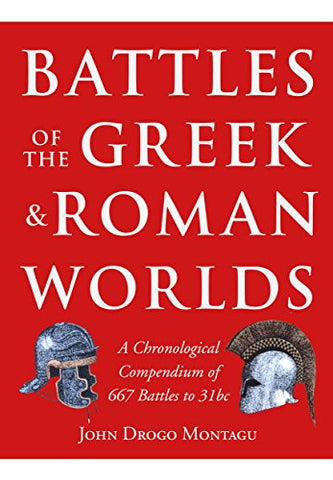 Battles of the Greek and Roman Worlds: A Chronological Compendium of 667 Battles to 31 Bc from the Historians of the Ancient World